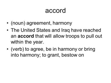 Accord (noun) agreement, harmony The United States and Iraq have reached an accord that will allow troops to pull out within the year. (verb) to agree,