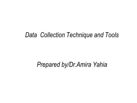<strong>Data</strong> <strong>Collection</strong> Technique <strong>and</strong> Tools Prepared by/Dr.Amira Yahia.