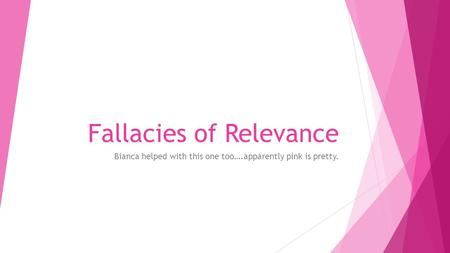 Fallacies of Relevance Bianca helped with this one too….apparently pink is pretty.