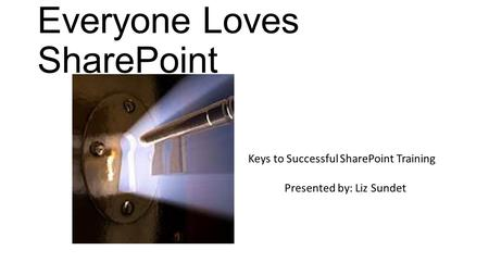 Everyone Loves SharePoint Keys to Successful SharePoint Training Presented by: Liz Sundet.