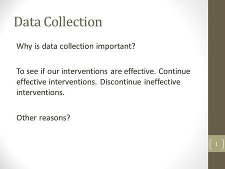 Data Collection Why is data collection important? To see if our interventions are effective. Continue effective interventions. Discontinue ineffective.