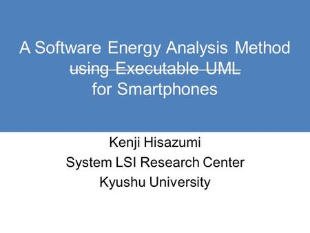 A Software Energy Analysis Method using Executable UML for Smartphones Kenji Hisazumi System LSI Research Center Kyushu University.
