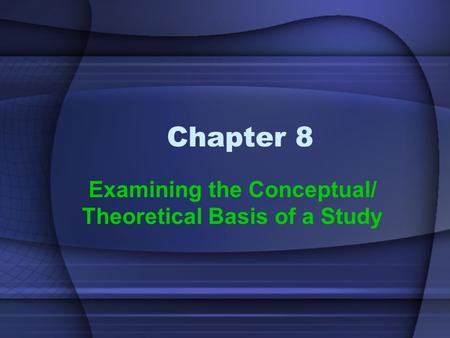 Chapter 8 Examining the Conceptual/ Theoretical Basis of a Study.
