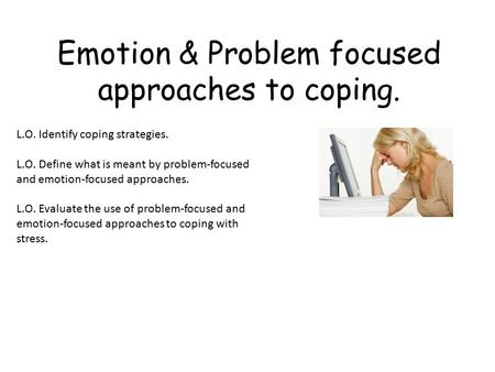 Emotion & Problem focused approaches to coping. L.O. Identify coping strategies. L.O. Define what is meant by problem-focused and emotion-focused approaches.