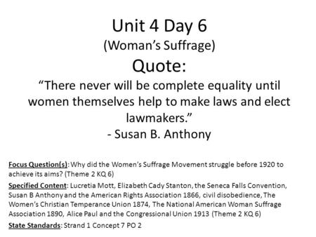 "Unit 4 Day 6 (Woman's Suffrage) Quote: ""There never will be complete equality until women themselves help to make laws and elect lawmakers."" - Susan B."