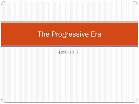"1890-1917 The Progressive Era. Who were the ""progressives""? Diverse group, mostly middle to upper-class, educated Political, professional, and religious."