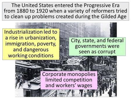 The United States entered the Progressive Era from 1880 to 1920 when a variety of reformers tried to clean up problems created during the Gilded Age Industrialization.