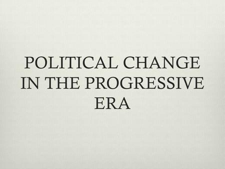 POLITICAL CHANGE IN THE PROGRESSIVE ERA. Growing cities couldn't provide people necessary services like garbage collection, safe housing, and police and.