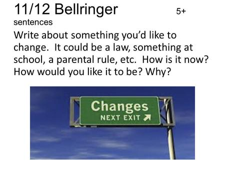 11/12 Bellringer 5+ sentences Write about something you'd like to change. It could be a law, something at school, a parental rule, etc. How is it now?
