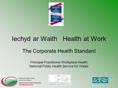Iechyd ar Waith Health at Work The Corporate Health Standard Principal Practitioner Workplace Health National Public Health Service for Wales.