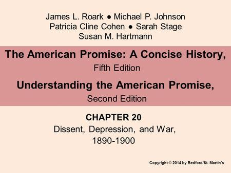 James L. Roark ● Michael P. Johnson Patricia Cline Cohen ● Sarah Stage Susan M. Hartmann CHAPTER 20 Dissent, Depression, and War, 1890-1900 The American.