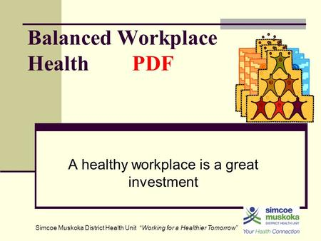 "Balanced Workplace Health PDF A healthy workplace is a great investment Simcoe Muskoka District Health Unit ""Working for a Healthier Tomorrow"""