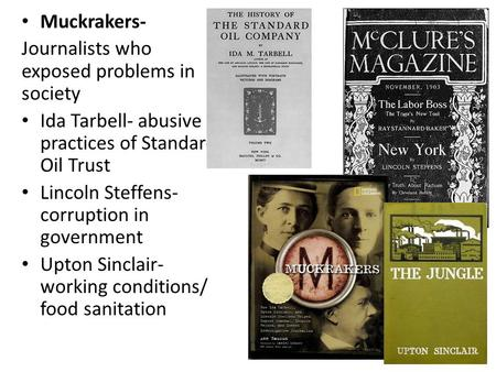 Muckrakers- Journalists who exposed problems in society Ida Tarbell- abusive practices of Standard Oil Trust Lincoln Steffens- corruption in government.