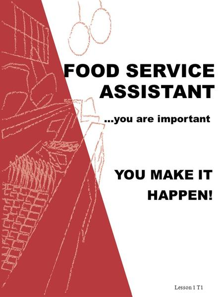 Lesson 1 T1 FOOD SERVICE …you are important ASSISTANT YOU MAKE IT HAPPEN!