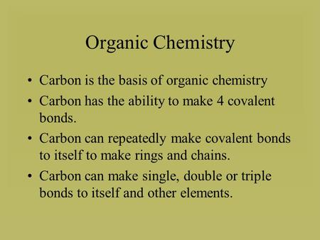 Organic Chemistry Carbon is the basis of organic chemistry Carbon has the ability to make 4 covalent bonds. Carbon can repeatedly make covalent bonds to.