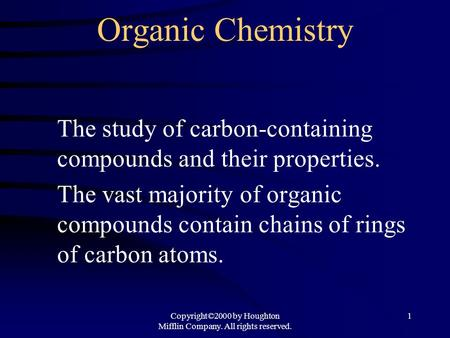 Copyright©2000 by Houghton Mifflin Company. All rights reserved. 1 Organic Chemistry The study of carbon-containing compounds and their properties. The.