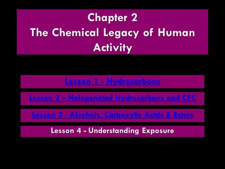 Chapter 2 The Chemical Legacy of Human Activity Lesson 1 - Hydrocarbons Lesson 1 - Hydrocarbons Lesson 3 - Alcohols, Carboxylic Acids & Esters Lesson 3.