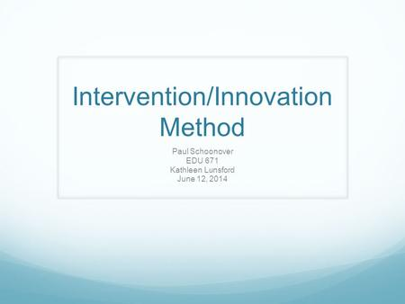 Intervention/Innovation Method Paul Schoonover EDU 671 Kathleen Lunsford June 12, 2014.