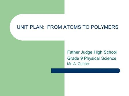 UNIT PLAN: FROM ATOMS TO POLYMERS Father Judge High School Grade 9 Physical Science Mr. A. Gutzler.