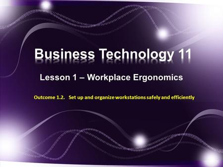 Lesson 1 – Workplace Ergonomics Outcome 1.2. Set up and organize workstations safely and efficiently.