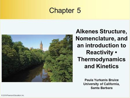 © 2016 Pearson Education, Inc. Alkenes Structure, Nomenclature, and an introduction to Reactivity Thermodynamics and Kinetics Paula Yurkanis Bruice University.