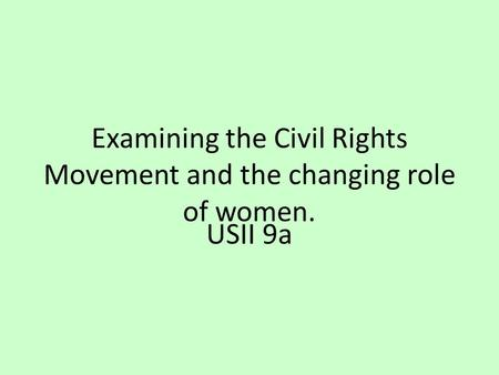 Examining the Civil Rights Movement and the changing role of women. USII 9a.