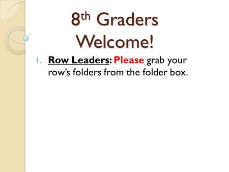 8 th Graders Welcome! 1. Row Leaders: Please grab your row's folders from the folder box.
