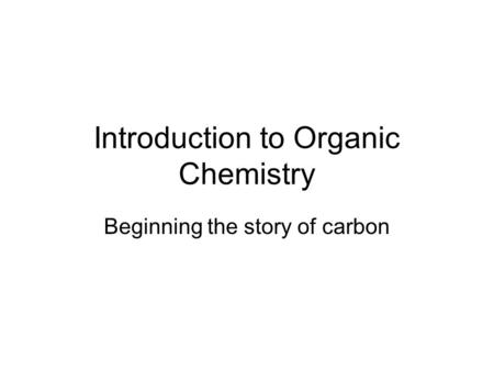Introduction to Organic Chemistry Beginning the story of carbon.