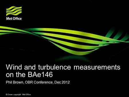 © Crown copyright Met Office Wind and turbulence measurements on the BAe146 Phil Brown, OBR Conference, Dec 2012.