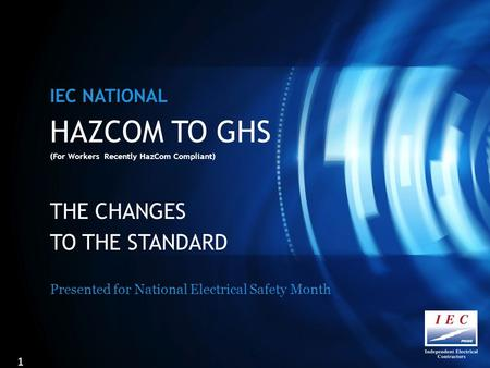 HAZCOM TO GHS (For Workers Recently HazCom Compliant) THE CHANGES TO THE STANDARD Presented for National Electrical Safety Month IEC NATIONAL 1.