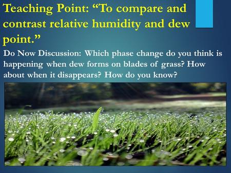 "Teaching Point: ""To compare and contrast relative humidity and dew point."" Do Now Discussion: Which phase change do you think is happening when dew forms."