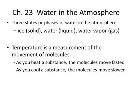 Ch. 23 Water in the Atmosphere Three states or phases of water in the atmosphere. – ice (solid), water (liquid), water vapor (gas) Temperature is a measurement.