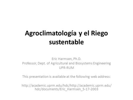 Agroclimatología y el Riego sustentable Eric Harmsen, Ph.D. Professor, Dept. of Agricultural and Biosystems Engineering UPR-RUM This presentation is available.
