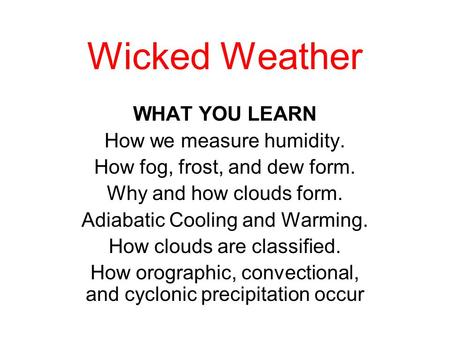 Wicked Weather WHAT YOU LEARN How we measure humidity. How fog, frost, and dew form. Why and how clouds form. Adiabatic Cooling and Warming. How clouds.
