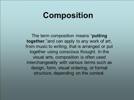 "Composition The term composition means ""putting together,""and can apply to any work of art, from music to writing, that is arranged or put together using."
