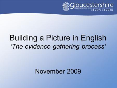Building a Picture in English 'The evidence gathering process' November 2009.