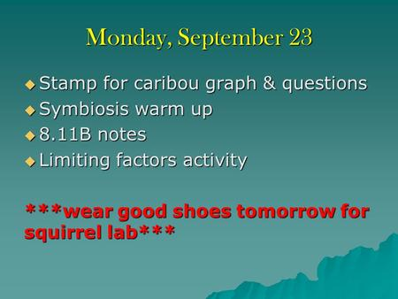 Monday, September 23  Stamp for caribou graph & questions  Symbiosis warm up  8.11B notes  Limiting factors activity ***wear good shoes tomorrow for.
