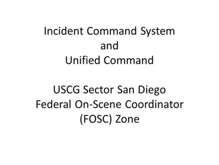 Incident Command System and Unified Command USCG Sector San Diego Federal On-Scene Coordinator (FOSC) Zone.