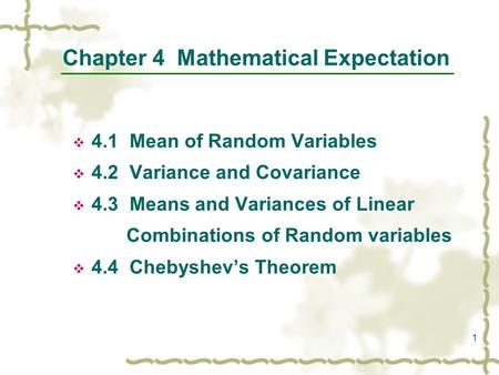 1 Chapter 4 Mathematical Expectation  4.1 Mean of Random Variables  4.2 Variance and Covariance  4.3 Means and Variances of Linear Combinations of Random.