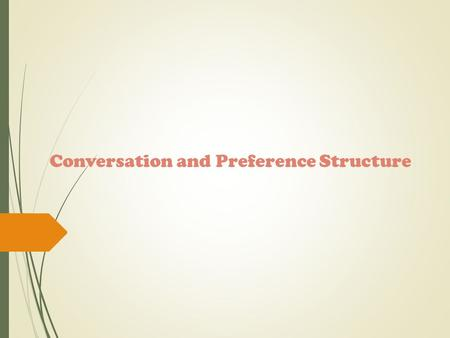 Conversation and Preference Structure. Conversation Analysis Conversation analysis is a popular approach to the study of discourse. Conversation analysis.