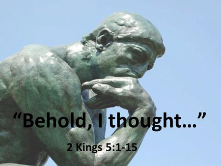 """Behold, I thought…"" 2 Kings 5:1-15. 2 Kings 5:1 Naaman Army commander Great & honorable man Mighty man of valor Lord had given him victories over Israel."