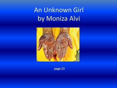 An Unknown Girl by Moniza Alvi page 23. Overview The poem describes the poet's visit to India and the time she had her hand hennaed by a girl in the market.