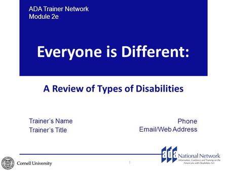 Everyone is Different: A Review of Types of Disabilities 1 ADA Trainer Network Module 2e Trainer's Name Trainer's Title Phone <strong>Email</strong>/Web Address.