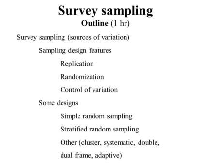 Survey sampling Outline (1 hr) Survey sampling (sources of variation) Sampling design features Replication Randomization Control of variation Some designs.