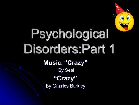 "Psychological Disorders:Part 1 Music: ""Crazy"" By Seal By Seal""Crazy"" By Gnarles Barkley."