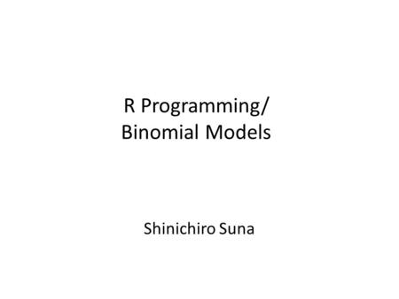 R Programming/ Binomial Models Shinichiro Suna. Binomial Models In binomial model, we have one outcome which is binary and a set of explanatory variables.