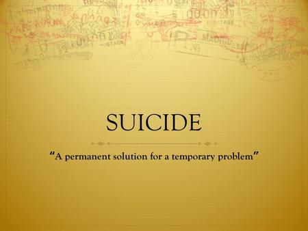 "SUICIDE ""A permanent solution for a temporary problem"""