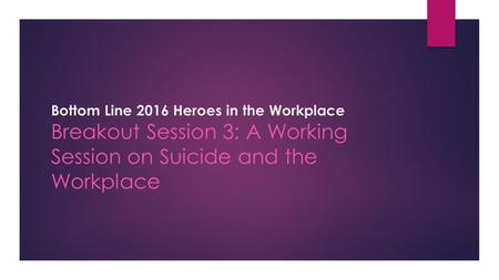 Bottom Line 2016 Heroes in the Workplace Breakout Session 3: A Working Session on Suicide and the Workplace.