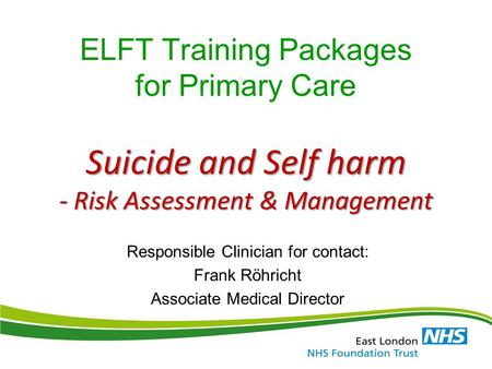 Suicide and Self harm - Risk Assessment & Management ELFT Training Packages for Primary Care Suicide and Self harm - Risk Assessment & Management Responsible.