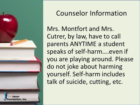 Counselor Information Mrs. Montfort and Mrs. Cutrer, by law, have to call parents ANYTIME a student speaks of self-harm….even if you are playing around.